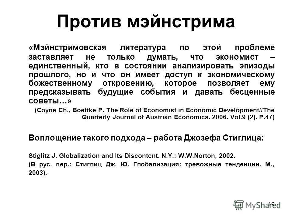 19 Против мэйнстрима «Мэйнстримовская литература по этой проблеме заставляет не только думать, что экономист – единственный, кто в состоянии анализировать эпизоды прошлого, но и что он имеет доступ к экономическому божественному откровению, которое п
