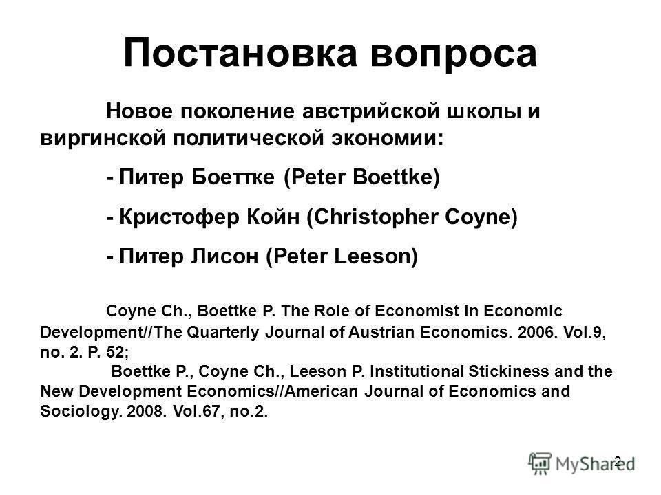 2 Постановка вопроса Новое поколение австрийской школы и виргинской политической экономии: - Питер Боеттке (Peter Boettke) - Кристофер Койн (Christopher Coyne) - Питер Лисон (Peter Leeson) Coyne Ch., Boettke P. The Role of Economist in Economic Devel