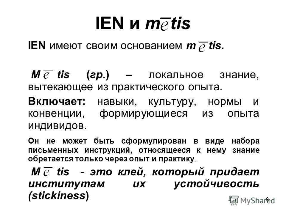 8 IEN и m tis IEN имеют своим основанием m tis. M tis (гр.) – локальное знание, вытекающее из практического опыта. Включает: навыки, культуру, нормы и конвенции, формирующиеся из опыта индивидов. Он не может быть сформулирован в виде набора письменны