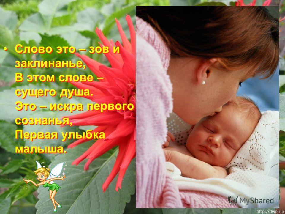 Слово это – зов и заклинанье, В этом слове – сущего душа. Это – искра первого сознанья, Первая улыбка малыша.