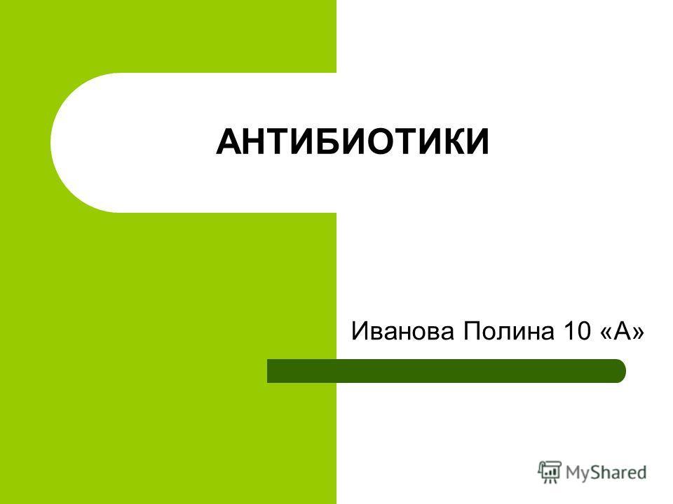 АНТИБИОТИКИ Иванова Полина 10 «А»