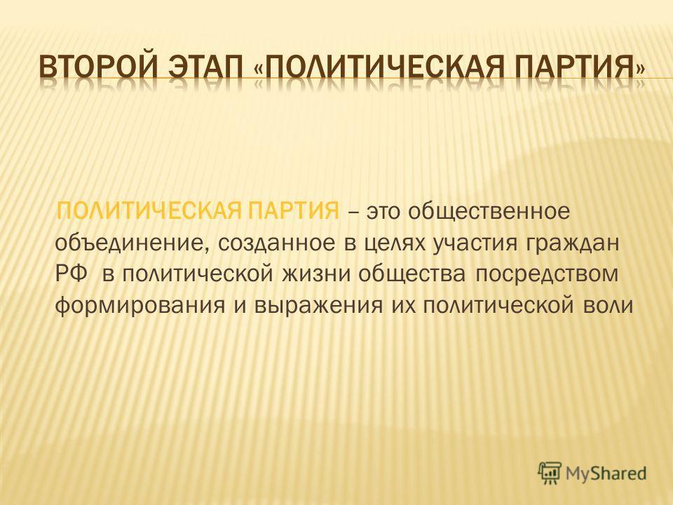 ПОЛИТИЧЕСКАЯ ПАРТИЯ – это общественное объединение, созданное в целях участия граждан РФ в политической жизни общества посредством формирования и выражения их политической воли