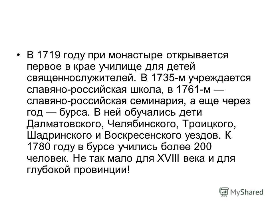 В 1719 году при монастыре открывается первое в крае училище для детей священнослужителей. В 1735-м учреждается славяно-российская школа, в 1761-м славяно-российская семинария, а еще через год бурса. В ней обучались дети Далматовского, Челябинского, Т