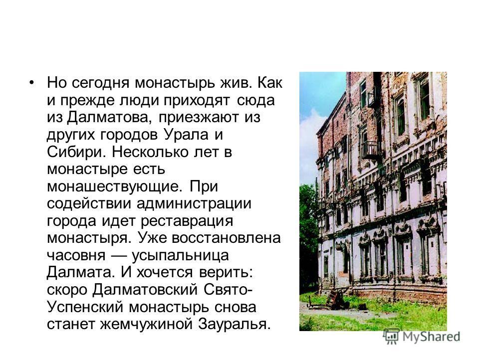 Но сегодня монастырь жив. Как и прежде люди приходят сюда из Далматова, приезжают из других городов Урала и Сибири. Несколько лет в монастыре есть монашествующие. При содействии администрации города идет реставрация монастыря. Уже восстановлена часов