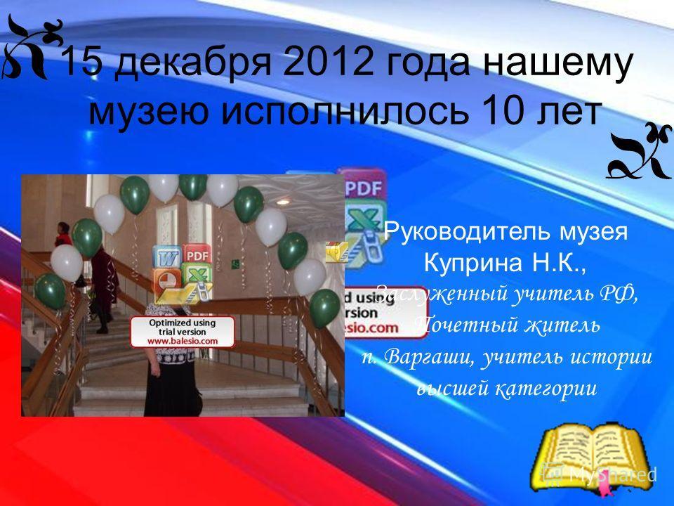 15 декабря 2012 года нашему музею исполнилось 10 лет Руководитель музея Куприна Н.К., Заслуженный учитель РФ, Почетный житель п. Варгаши, учитель истории высшей категории