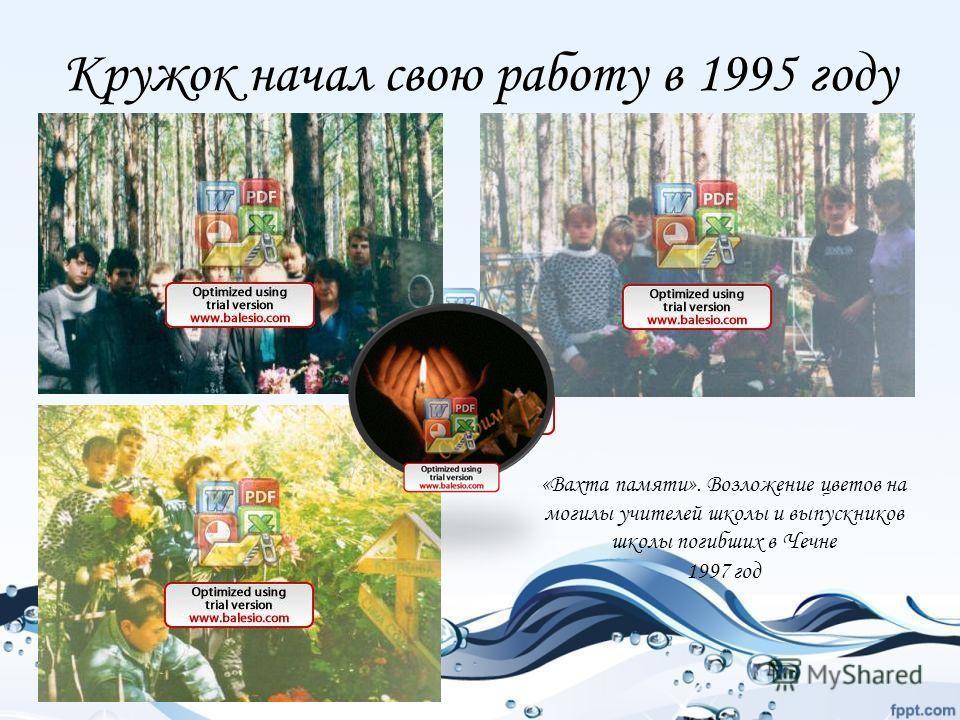 Кружок начал свою работу в 1995 году «Вахта памяти». Возложение цветов на могилы учителей школы и выпускников школы погибших в Чечне 1997 год