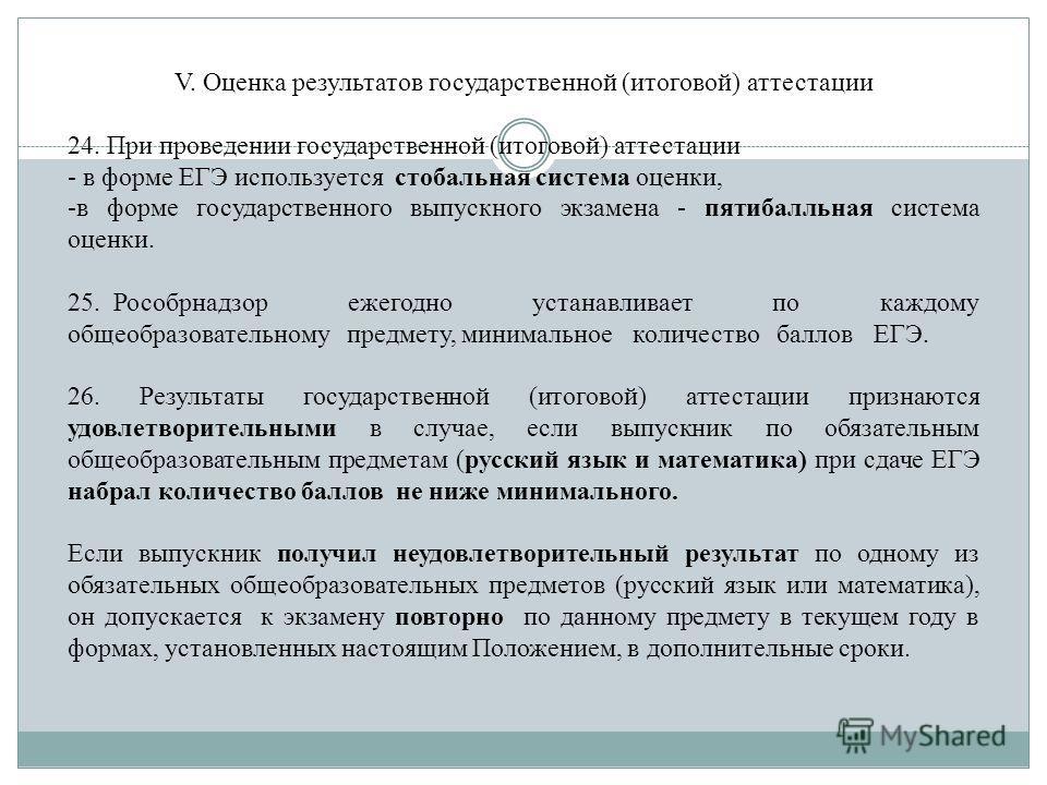 V. Оценка результатов государственной (итоговой) аттестации 24. При проведении государственной (итоговой) аттестации - в форме ЕГЭ используется стобальная система оценки, -в форме государственного выпускного экзамена - пятибалльная система оценки. 25