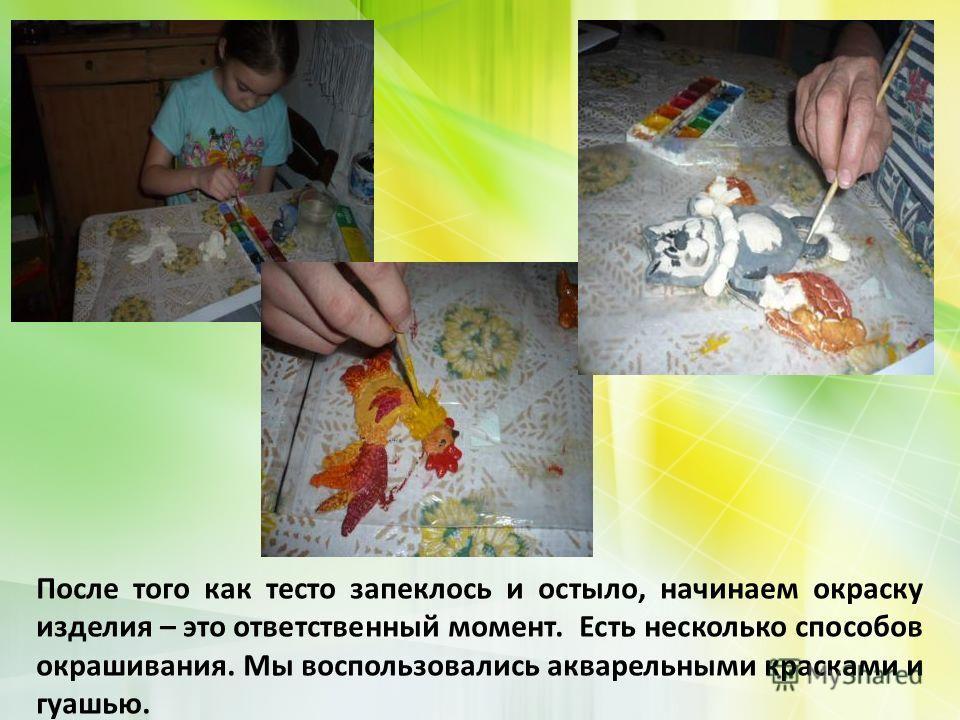После того как тесто запеклось и остыло, начинаем окраску изделия – это ответственный момент. Есть несколько способов окрашивания. Мы воспользовались акварельными красками и гуашью.