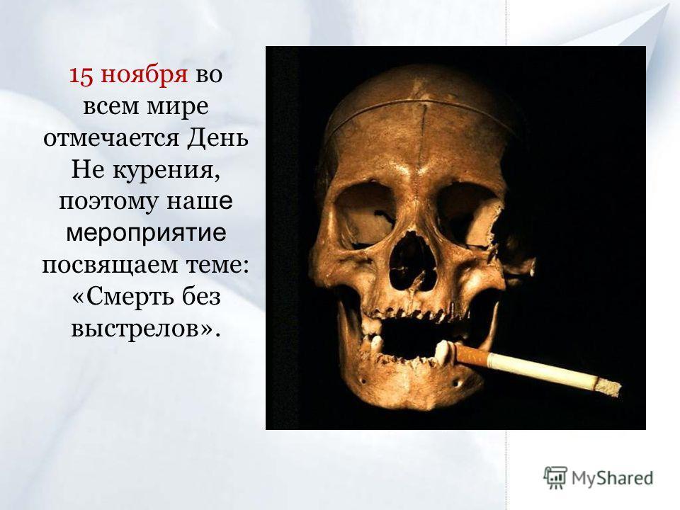 15 ноября во всем мире отмечается День Не курения, поэтому наш е мероприятие посвящаем теме: «Смерть без выстрелов».