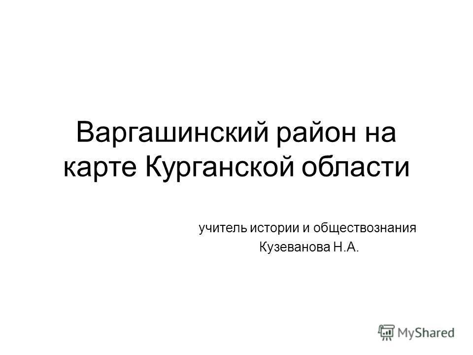 Варгашинский район на карте Курганской области учитель истории и обществознания Кузеванова Н.А.