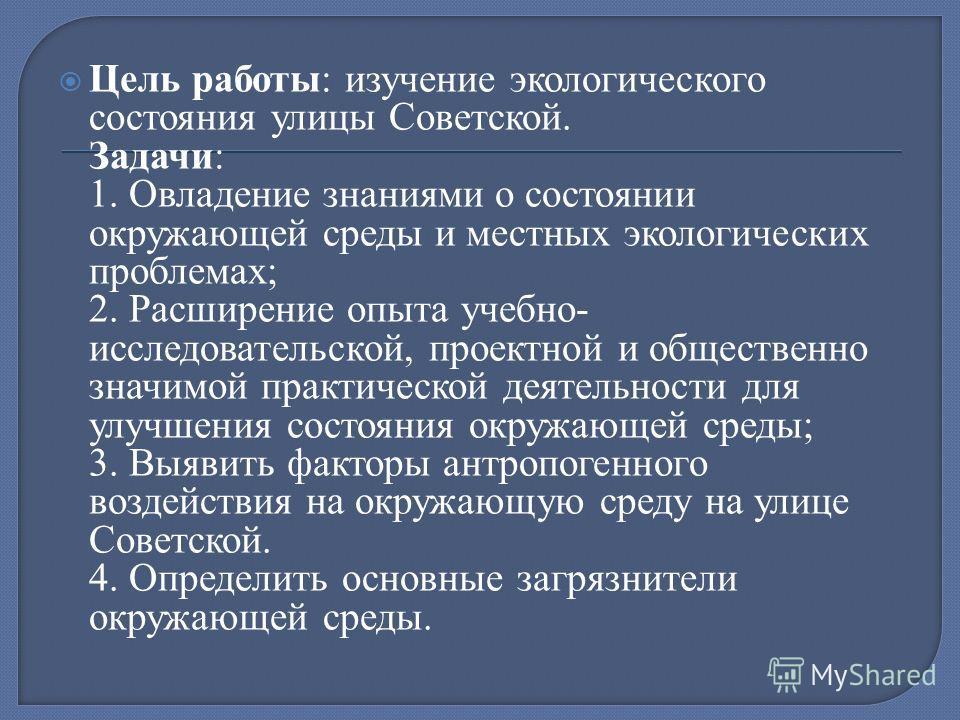 Цель работы: изучение экологического состояния улицы Советской. Задачи: 1. Овладение знаниями о состоянии окружающей среды и местных экологических проблемах; 2. Расширение опыта учебно- исследовательской, проектной и общественно значимой практической