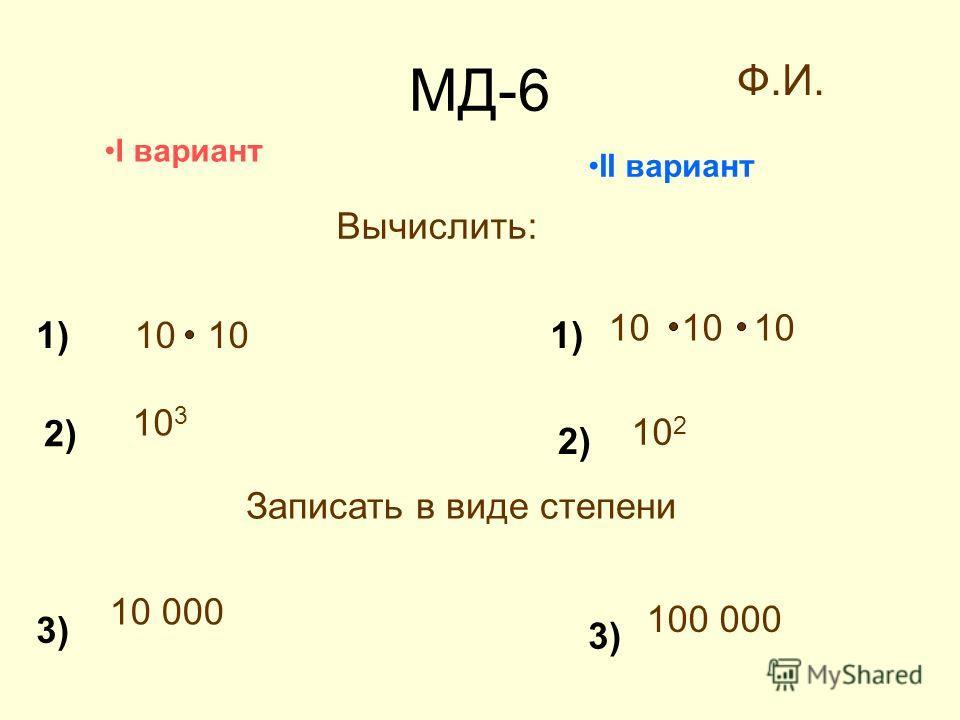 МД-6 1) I вариант II вариант 1) 2) 3) Ф.И. Вычислить: 10 10 10 10 10 3 10 2 Записать в виде степени 10 000 100 000