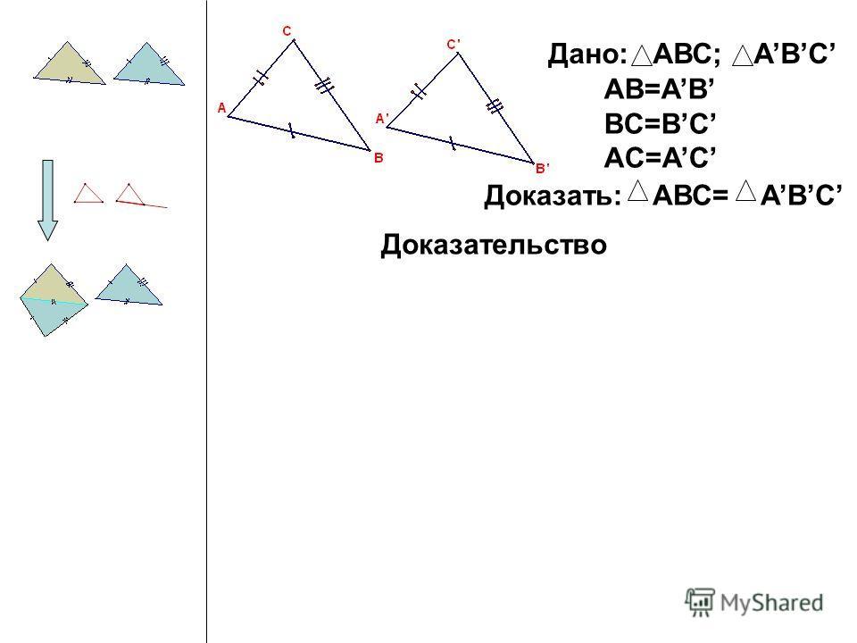 Дано: АВС; ABC AB=AB BC=BC AC=AC Доказать:АВС= ABC Доказательство