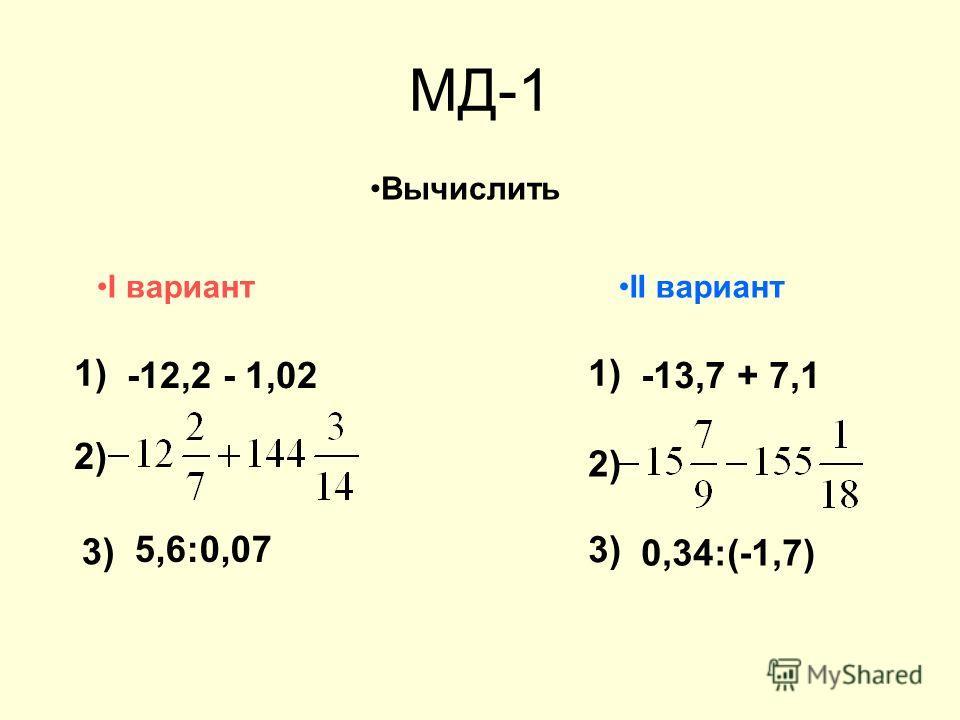 МД-1 Вычислить 1) -12,2 + 1,02 I вариантII вариант 1) -13,7 – 7,1 2) 3) 5,6:0,07 3) 0,34:(-1,7)