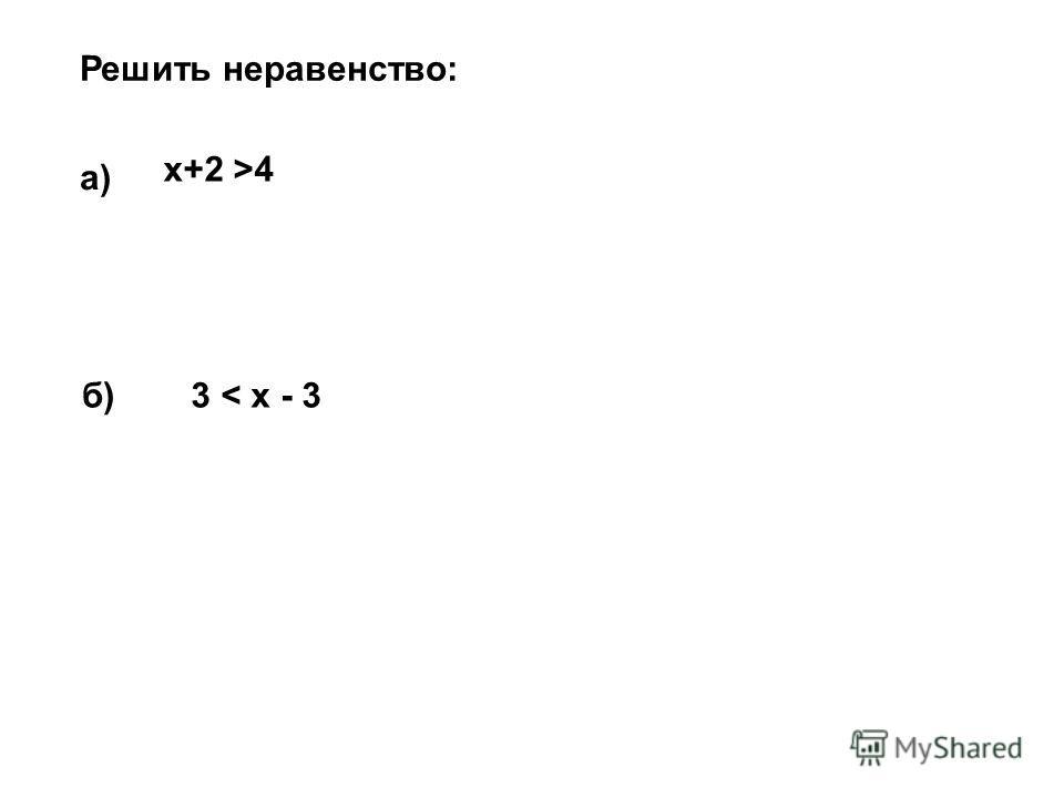Решить неравенство: а) x+2 >4 б)б)3 < x - 3