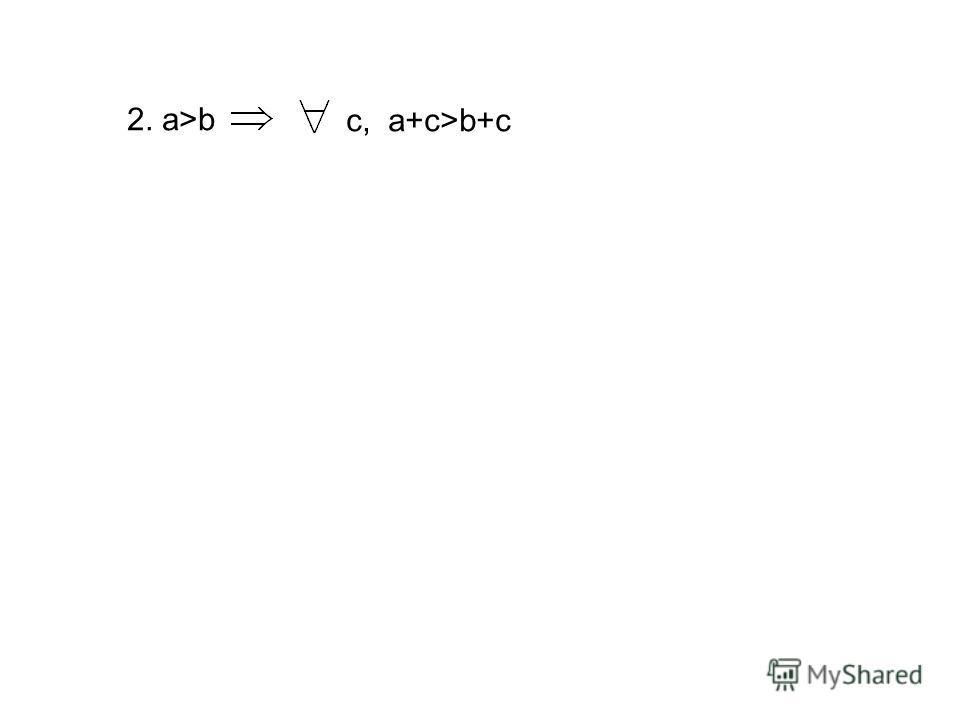 2. a>b с, a+c>b+c