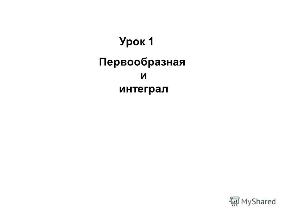 Урок 1 Первообразная и интеграл