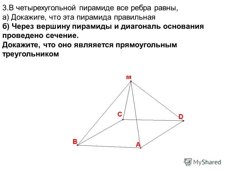 3.В четырехугольной пирамиде все ребра равны, а) Докажиге, что эта пирамида правильная б) Через вершину пирамиды и диагональ основания проведено сечение. Докажите, что оно являяется прямоугольным треугольником