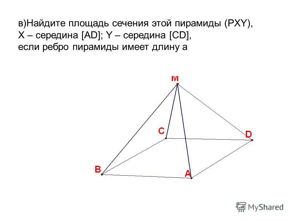 в)Найдите площадь сечения этой пирамиды (РXY), X – середина [AD]; Y – середина [CD], если ребро пирамиды имеет длину а