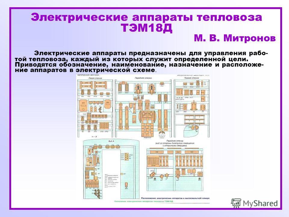 Электрические аппараты тепловоза ТЭМ18Д М. В. Митронов Электрические аппараты предназначены для управления рабо- той тепловоза, каждый из которых служит определенной цели. Приводятся обозначение, наименование, назначение и расположе- ние аппаратов в