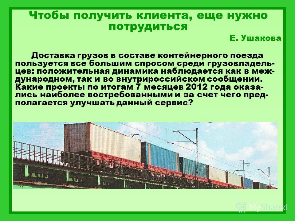 Чтобы получить клиента, еще нужно потрудиться Е. Ушакова Доставка грузов в составе контейнерного поезда пользуется все большим спросом среди грузовладель- цев: положительная динамика наблюдается как в меж- дународном, так и во внутрироссийском сообще