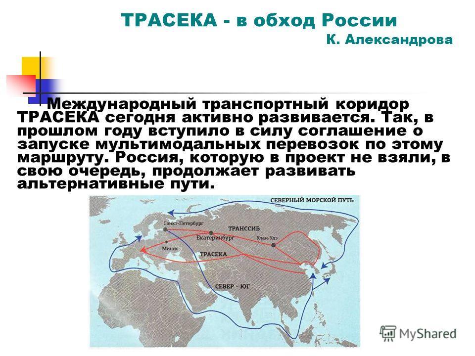 ТРАСЕКА - в обход России К. Александрова Международный транспортный коридор ТРАСЕКА сегодня активно развивается. Так, в прошлом году вступило в силу соглашение о запуске мультимодальных перевозок по этому маршруту. Россия, которую в проект не взяли,