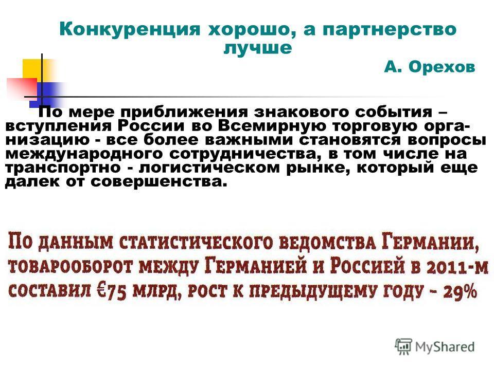 Конкуренция хорошо, а партнерство лучше А. Орехов По мере приближения знакового события – вступления России во Всемирную торговую орга- низацию - все более важными становятся вопросы международного сотрудничества, в том числе на транспортно - логисти
