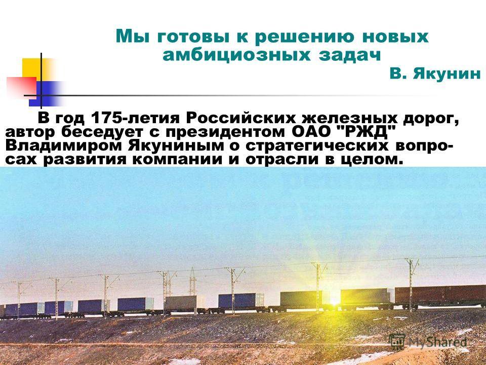 Мы готовы к решению новых амбициозных задач В. Якунин В год 175-летия Российских железных дорог, автор беседует с президентом ОАО РЖД Владимиром Якуниным о стратегических вопро- сах развития компании и отрасли в целом.