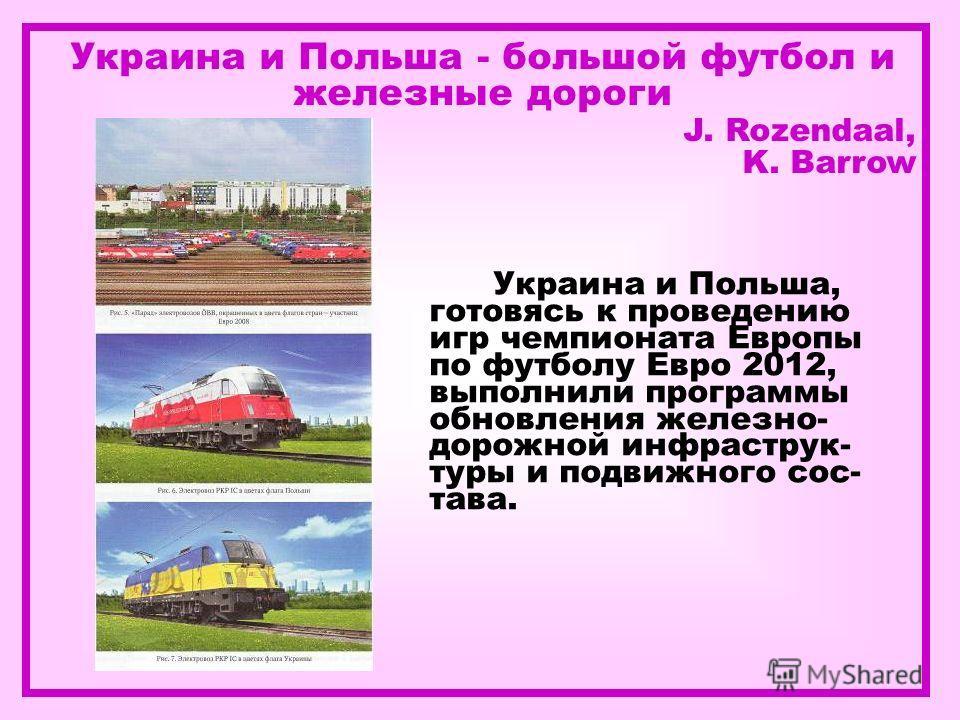 Украина и Польша - большой футбол и железные дороги J. Rozendaal, K. Barrow Украина и Польша, готовясь к проведению игр чемпионата Европы по футболу Евро 2012, выполнили программы обновления железно- дорожной инфраструк- туры и подвижного сос- тава.