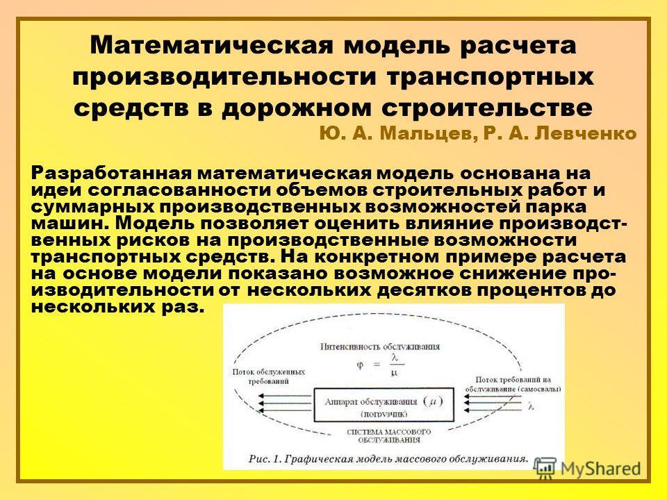 Математическая модель расчета производительности транспортных средств в дорожном строительстве Ю. А. Мальцев, Р. А. Левченко Разработанная математическая модель основана на идеи согласованности объемов строительных работ и суммарных производственных