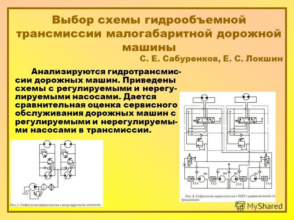 Выбор схемы гидрообъемной трансмиссии малогабаритной дорожной машины С. Е. Сабуренков, Е. С. Локшин Анализируются гидротрансмис- сии дорожных машин. Приведены схемы с регулируемыми и нерегу- лируемыми насосами. Дается сравнительная оценка сервисного