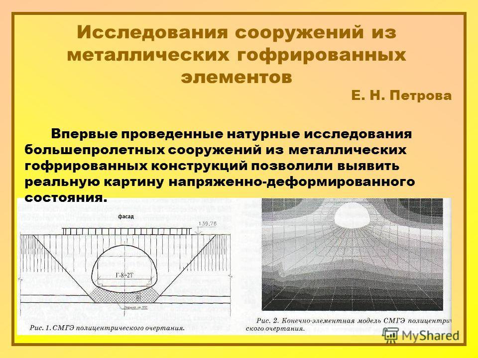 Исследования сооружений из металлических гофрированных элементов Е. Н. Петрова Впервые проведенные натурные исследования большепролетных сооружений из металлических гофрированных конструкций позволили выявить реальную картину напряженно-деформированн