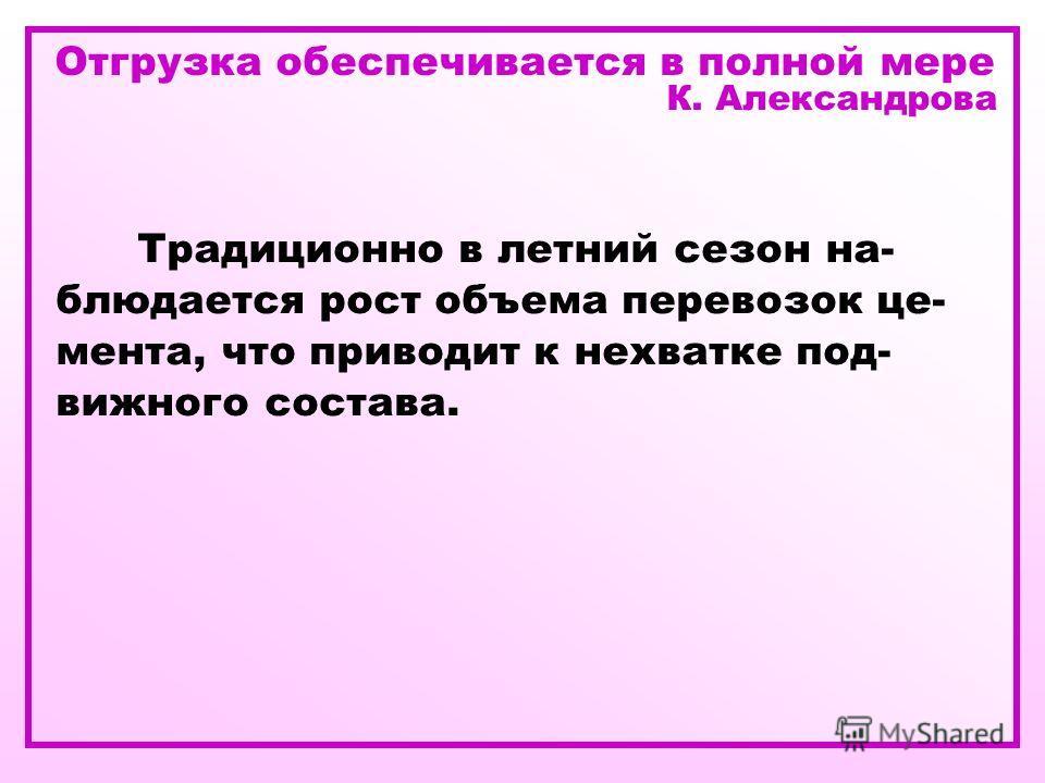Отгрузка обеспечивается в полной мере К. Александрова Традиционно в летний сезон на- блюдается рост объема перевозок це- мента, что приводит к нехватке под- вижного состава.