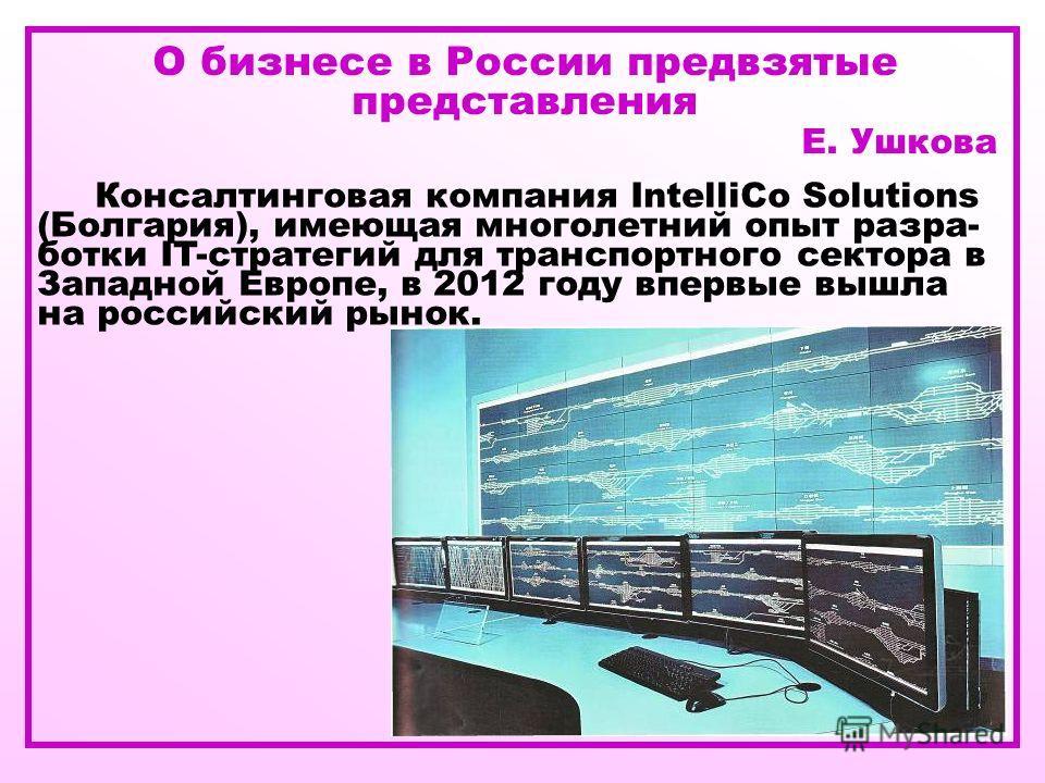 О бизнесе в России предвзятые представления Е. Ушкова Консалтинговая компания IntelliCo Solutions (Болгария), имеющая многолетний опыт разра- ботки IT-стратегий для транспортного сектора в Западной Европе, в 2012 году впервые вышла на российский рыно