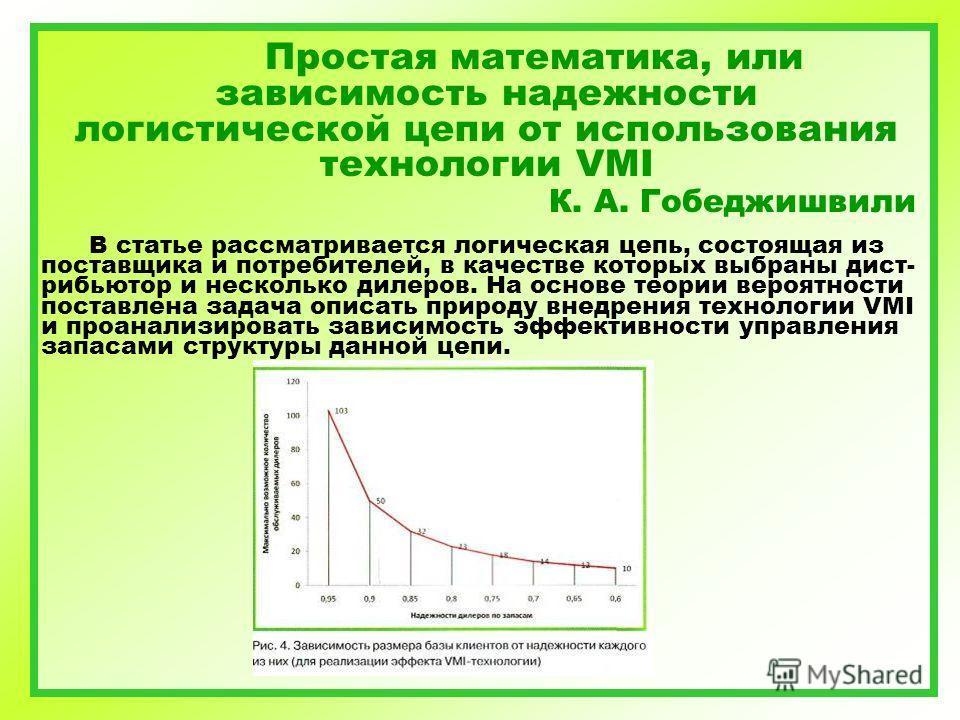 Простая математика, или зависимость надежности логистической цепи от использования технологии VMI К. А. Гобеджишвили В статье рассматривается логическая цепь, состоящая из поставщика и потребителей, в качестве которых выбраны дист- рибьютор и несколь