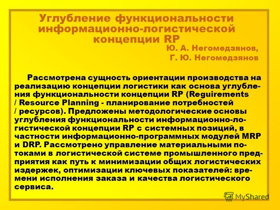 Углубление функциональности информационно-логистической концепции RP Ю. А. Негомедзянов, Г. Ю. Негомедзянов Рассмотрена сущность ориентации производства на реализацию концепции логистики как основа углубле- ния функциональности концепции RP (Reguirem