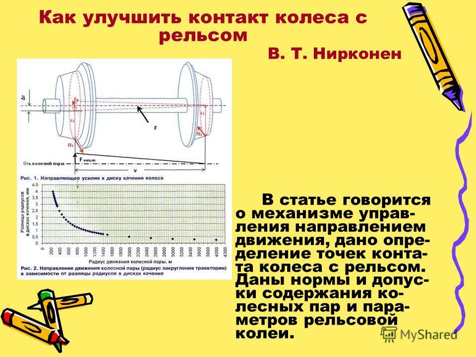 Как улучшить контакт колеса с рельсом В. Т. Нирконен В статье говорится о механизме управ- ления направлением движения, дано опре- деление точек конта- та колеса с рельсом. Даны нормы и допус- ки содержания ко- лесных пар и пара- метров рельсовой кол