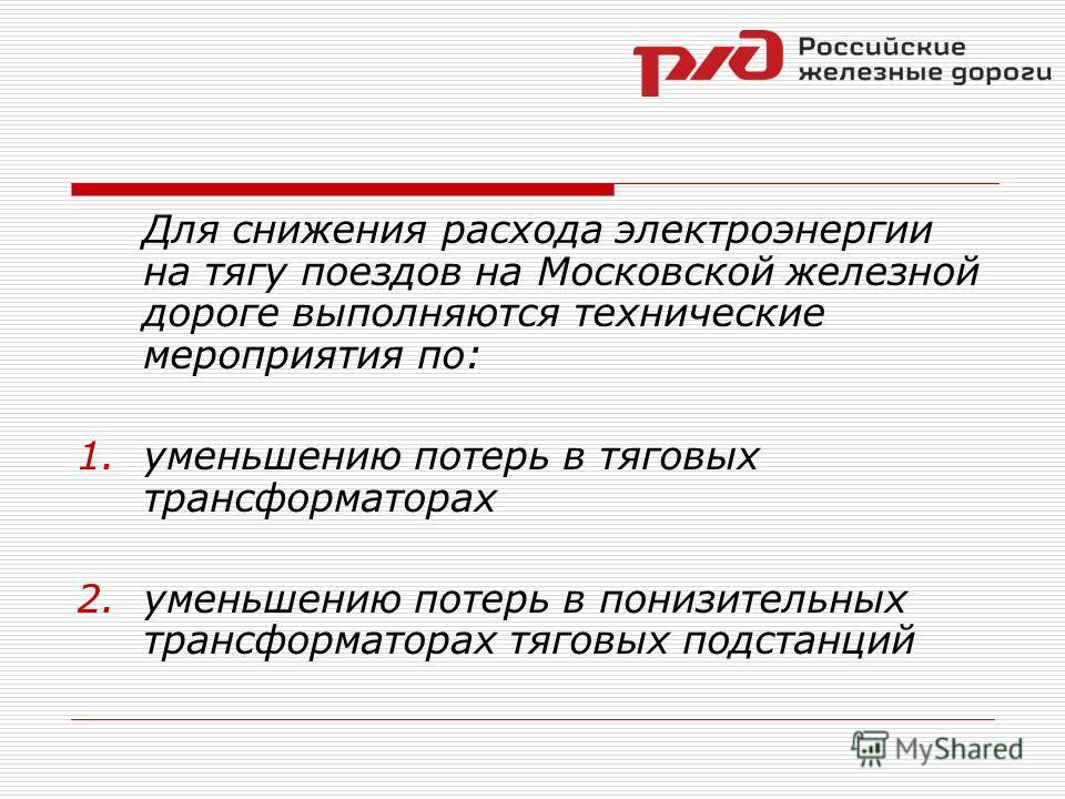 Для снижения расхода электроэнергии на тягу поездов на Московской железной дороге выполняются технические мероприятия по: 1.уменьшению потерь в тяговых трансформаторах 2.уменьшению потерь в понизительных трансформаторах тяговых подстанций
