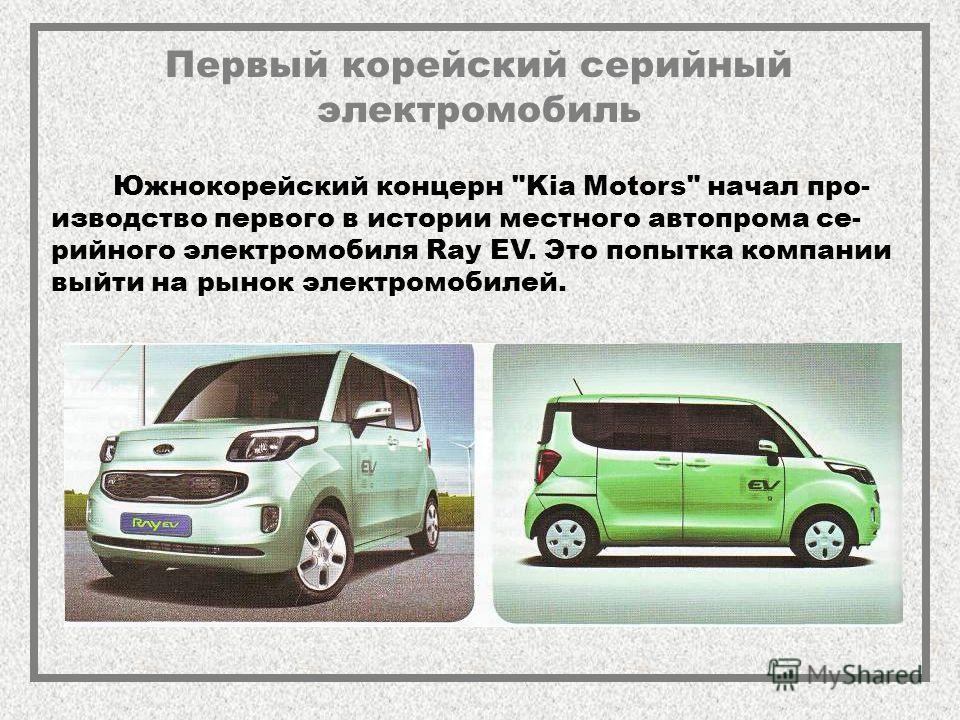 Первый корейский серийный электромобиль Южнокорейский концерн Kia Motors начал про- изводство первого в истории местного автопрома се- рийного электромобиля Ray EV. Это попытка компании выйти на рынок электромобилей.
