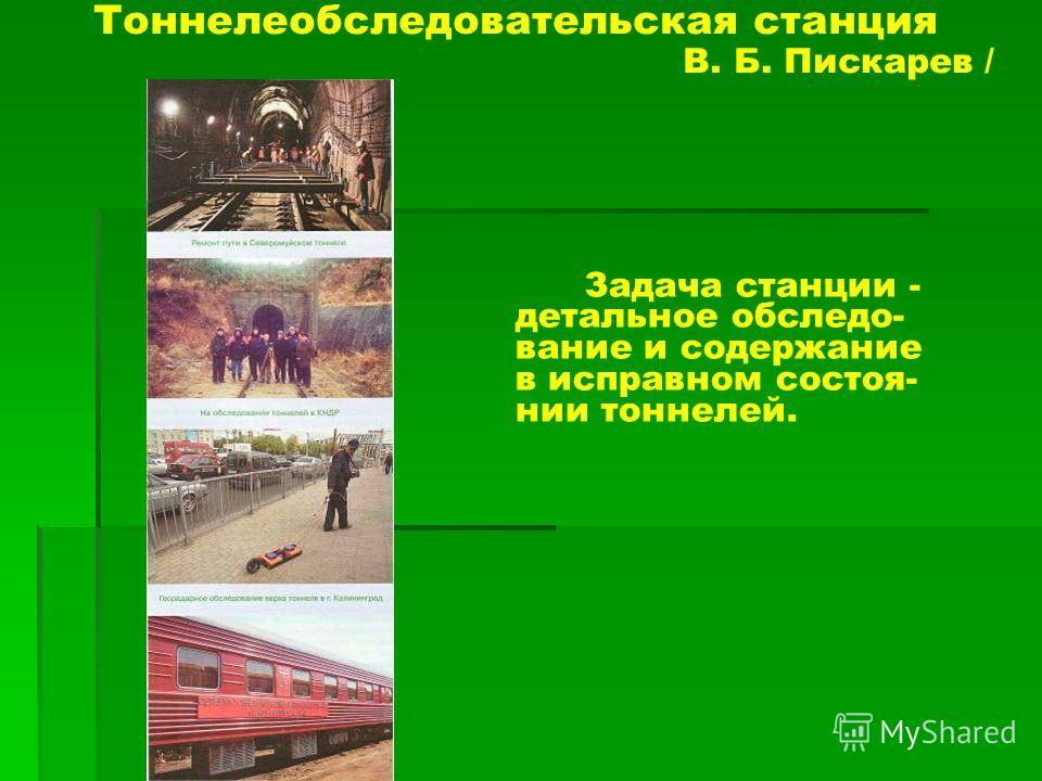 Тоннелеобследовательская станция В. Б. Пискарев / Задача станции - детальное обследо- вание и содержание в исправном состоя- нии тоннелей.