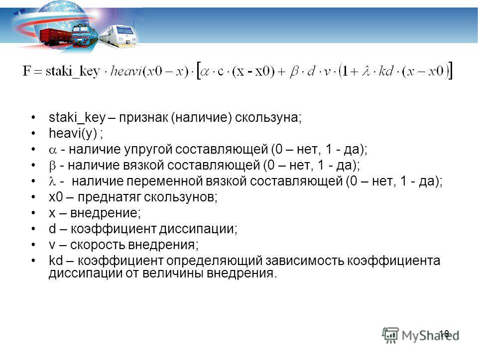 18 staki_key – признак (наличие) скользуна; heavi(y) ; - наличие упругой составляющей (0 – нет, 1 - да); - наличие вязкой составляющей (0 – нет, 1 - да); - наличие переменной вязкой составляющей (0 – нет, 1 - да); x0 – преднатяг скользунов; x – внедр