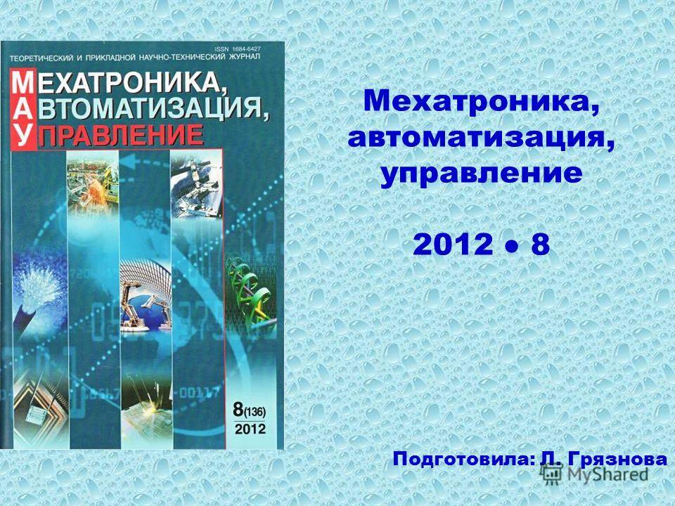 Мехатроника, автоматизация, управление 2012 8 Подготовила: Л. Грязнова