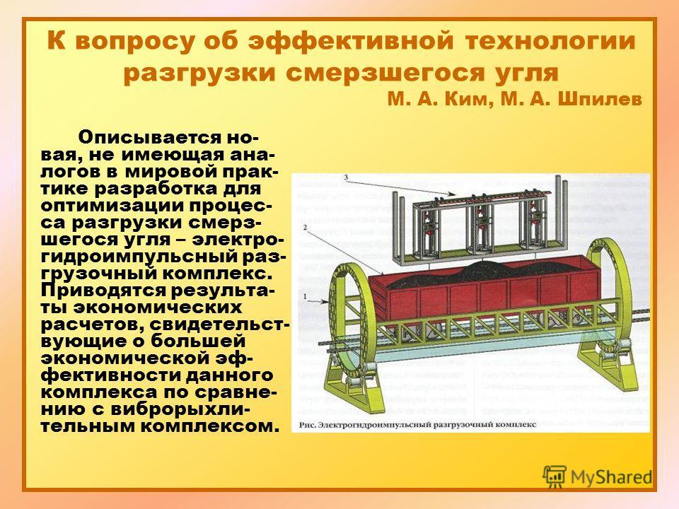 К вопросу об эффективной технологии разгрузки смерзшегося угля М. А. Ким, М. А. Шпилев Описывается но- вая, не имеющая ана- логов в мировой прак- тике разработка для оптимизации процес- са разгрузки смерз- шегося угля – электро- гидроимпульсный раз-