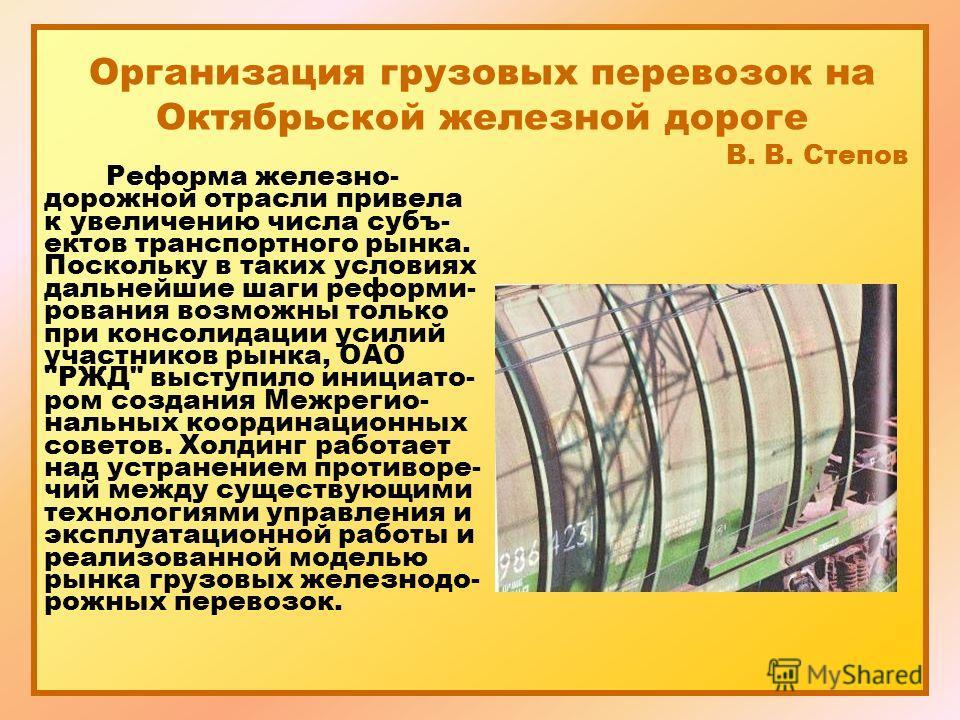 Организация грузовых перевозок на Октябрьской железной дороге В. В. Степов Реформа железно- дорожной отрасли привела к увеличению числа субъ- ектов транспортного рынка. Поскольку в таких условиях дальнейшие шаги реформи- рования возможны только при к