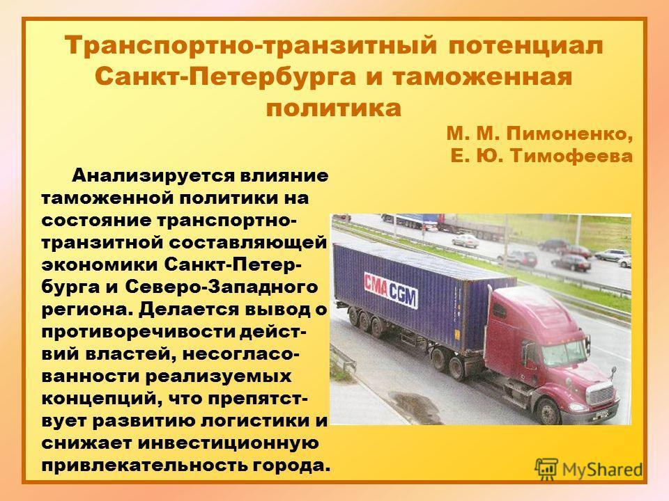 Транспортно-транзитный потенциал Санкт-Петербурга и таможенная политика М. М. Пимоненко, Е. Ю. Тимофеева Анализируется влияние таможенной политики на состояние транспортно- транзитной составляющей экономики Санкт-Петер- бурга и Северо-Западного регио
