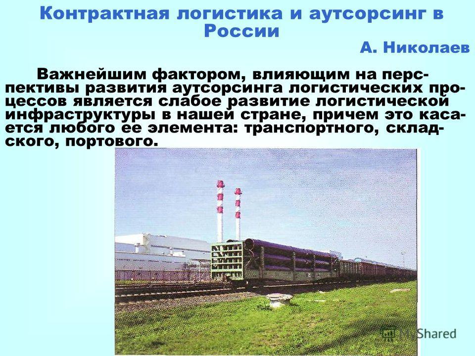 Контрактная логистика и аутсорсинг в России А. Николаев Важнейшим фактором, влияющим на перс- пективы развития аутсорсинга логистических про- цессов является слабое развитие логистической инфраструктуры в нашей стране, причем это каса- ется любого ее