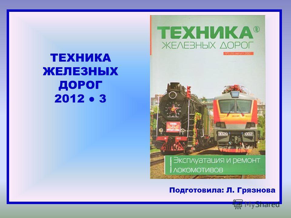 ТЕХНИКА ЖЕЛЕЗНЫХ ДОРОГ 2012 3 Подготовила: Л. Грязнова