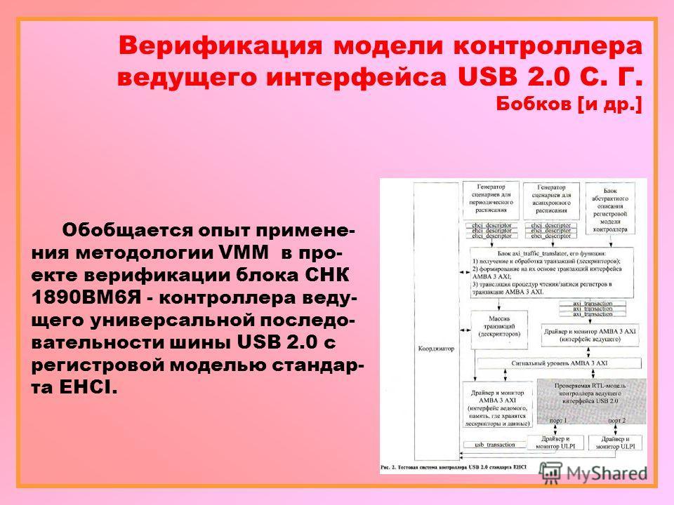 Верификация модели контроллера ведущего интерфейса USB 2.0 С. Г. Бобков [и др.] Обобщается опыт примене- ния методологии VMM в про- екте верификации блока СНК 1890ВМ6Я - контроллера веду- щего универсальной последо- вательности шины USB 2.0 с регистр