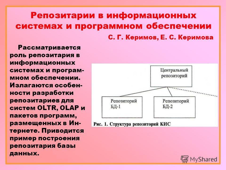 Репозитарии в информационных системах и программном обеспечении С. Г. Керимов, Е. С. Керимова Рассматривается роль репозитария в информационных системах и програм- мном обеспечении. Излагаются особен- ности разработки репозитариев для систем OLTR, OL