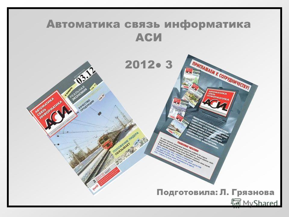 Автоматика связь информатика АСИ 2012 3 Подготовила: Л. Грязнова